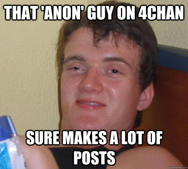 that anon guy on 4chan sure makes a lot of posts - 10 Guy