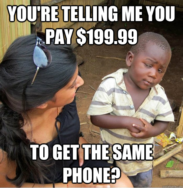 youre telling me you pay 19999 to get the same phone - Skeptical Third World Kid