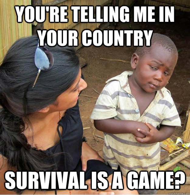 youre telling me in your country survival is a game - Skeptical Third World Kid