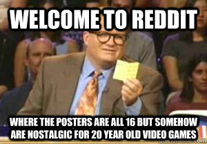 welcome to reddit where the posters are all 16 but somehow a - Drew Carey