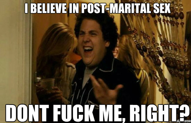 i believe in postmarital sex dont fuck me right - fuck me right