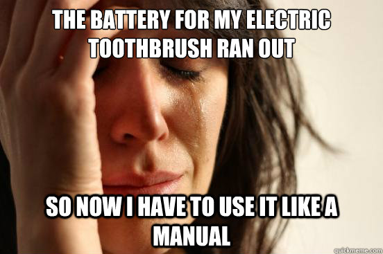 the battery for my electric toothbrush ran out so now i have - First World Problems