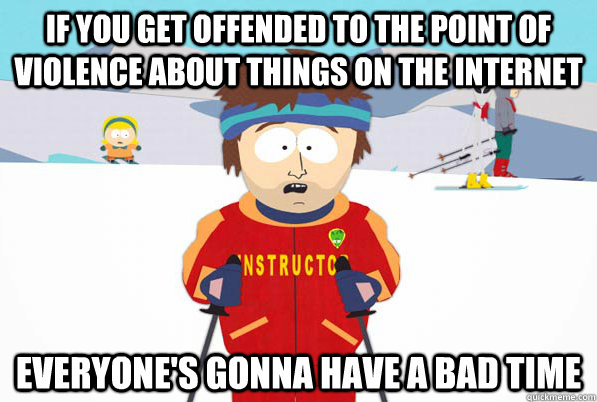 if you get offended to the point of violence about things on - South Park Youre Gonna Have a Bad Time