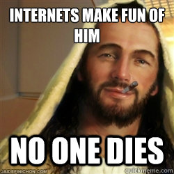 internets make fun of him no one dies - Good Guy Jesus