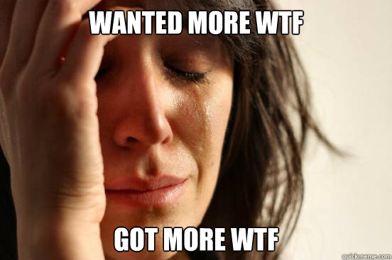 wanted more wtf got more wtf - First World Problems