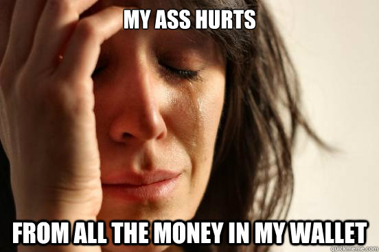 my ass hurts from all the money in my wallet - First World Problems