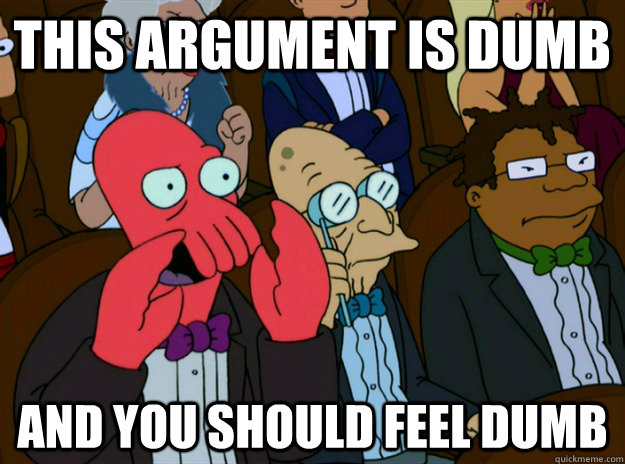 this argument is dumb and you should feel dumb - Zoidberg you should feel bad