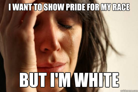 i want to show pride for my race but im white - First World Problems