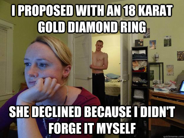 i proposed with an 18 karat gold diamond ring she declined b - Redditors boyfriend