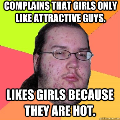 complains that girls only like attractive guys likes girls  - Butthurt Dweller