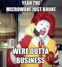 yeah the microwave just broke were outta business - Ronald McDonald