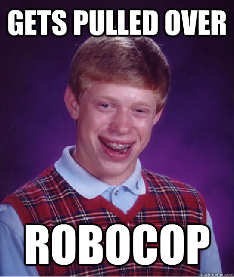 gets pulled over robocop - Bad Luck Brian