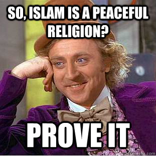 so islam is a peaceful religion prove it - Condescending Wonka