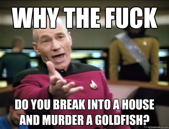 why the fuck do you break into a house and murder a goldfish - Annoyed Picard HD