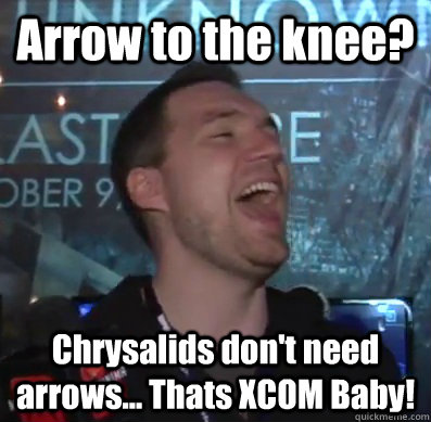 arrow to the knee chrysalids dont need arrows thats xco - Thats XCOM baby