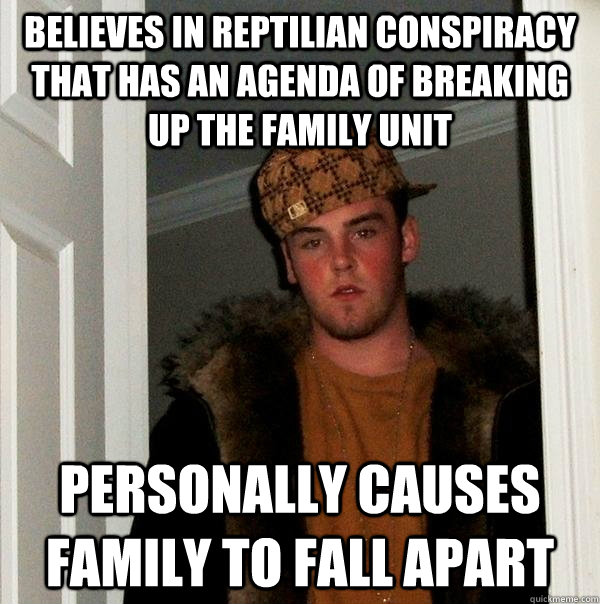 believes in reptilian conspiracy that has an agenda of break - Scumbag Steve