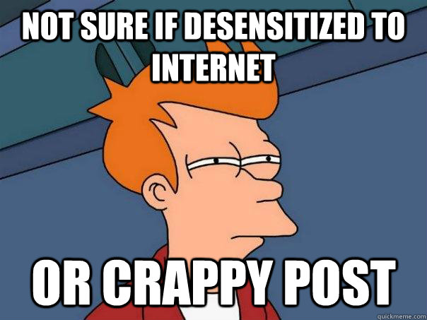 not sure if desensitized to internet or crappy post - Futurama Fry