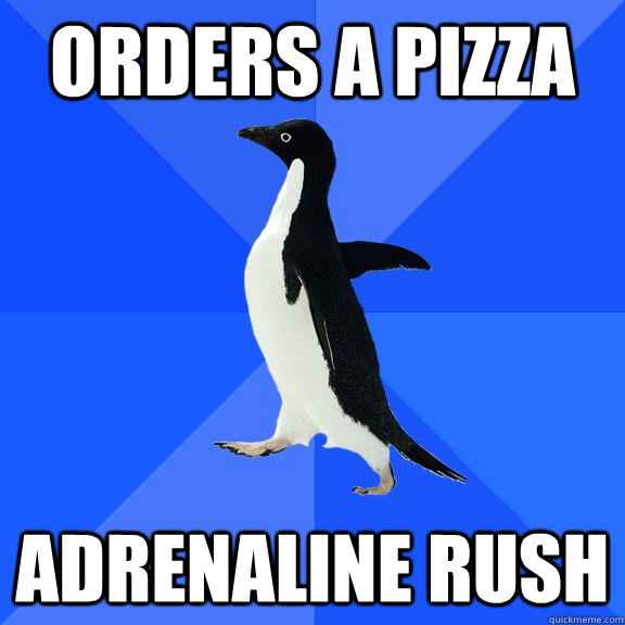 orders a pizza adrenaline rush - Socially Awkward Penguin