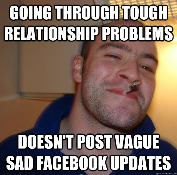 going through tough relationship problems doesnt post vague - Good Guy Greg