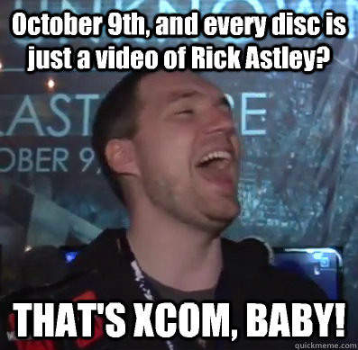 october 9th and every disc is just a video of rick astley  - Thats XCOM baby
