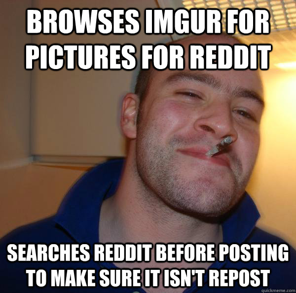 browses imgur for pictures for reddit searches reddit before - Good Guy Greg