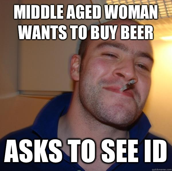 Middle aged woman wants to buy beer Asks to see ID - Good Guy Greg