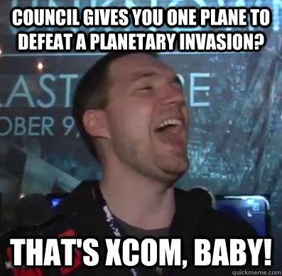 council gives you one plane to defeat a planetary invasion  - Thats XCOM baby