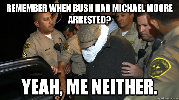 remember when bush had michael moore arrested yeah me neit - Defend the Constitution