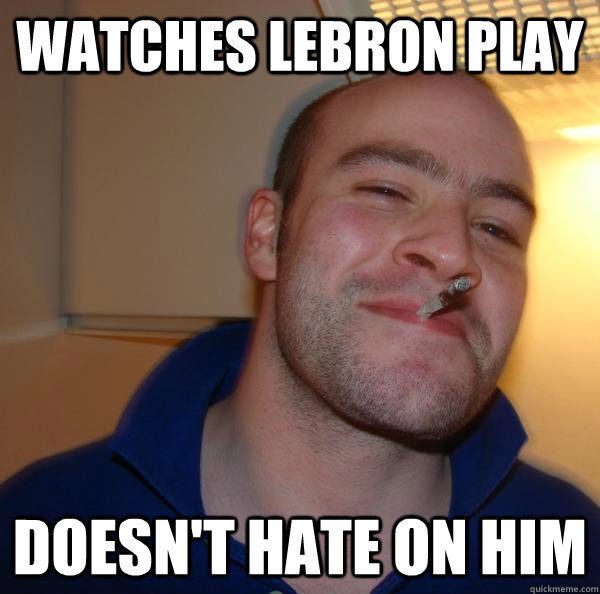 watches lebron play doesnt hate on him - Good Guy Greg