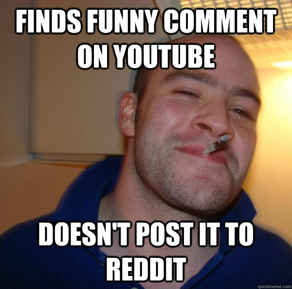 finds funny comment on youtube doesnt post it to reddit - Good Guy Greg