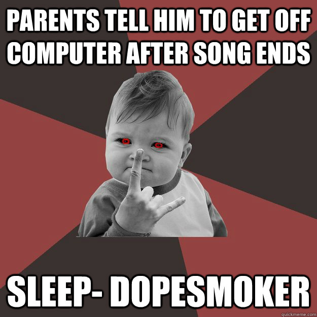 parents tell him to get off computer after song ends sleep  - Metal Success Kid