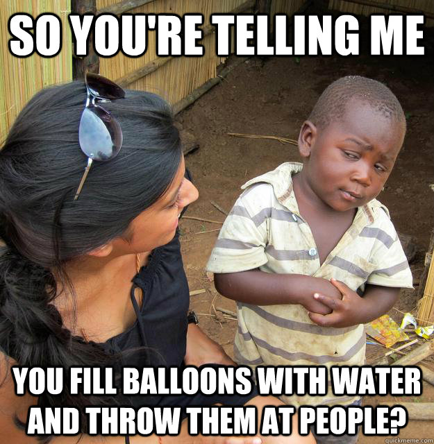 so youre telling me you fill balloons with water and throw  - Skeptical Third World Child