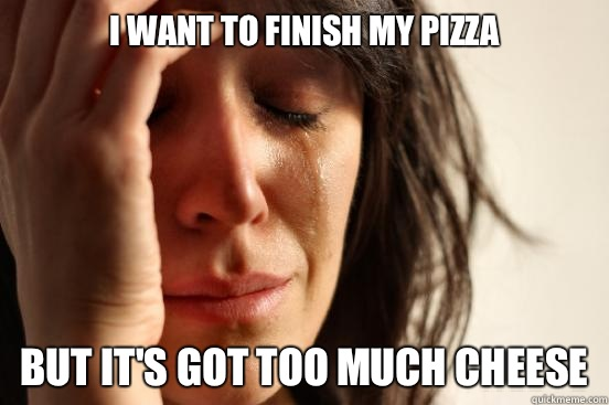I want to finish my pizza but its got too much cheese - First World Problems