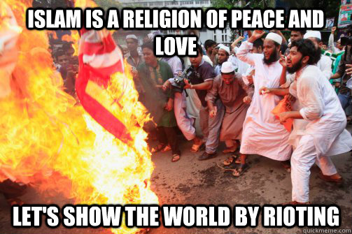 islam is a religion of peace and love lets show the world b - Rioting Muslim