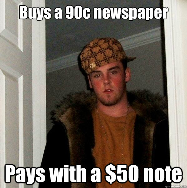 buys a 90c newspaper pays with a 50 note - Scumbag Steve