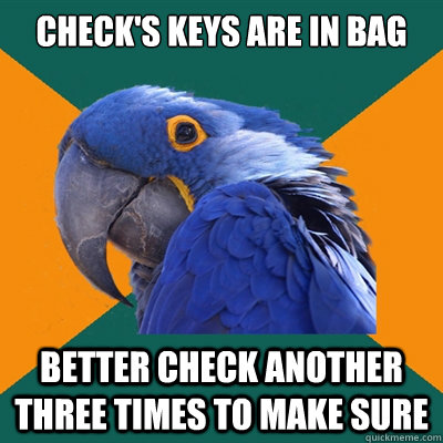 checks keys are in bag better check another three times to  - Paranoid Parrot