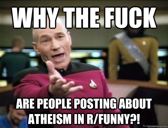 why the fuck are people posting about atheism in rfunny - Annoyed Picard HD