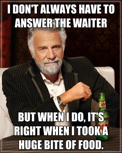i dont always have to answer the waiter but when i do its - The Most Interesting Man In The World