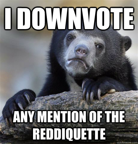 i downvote any mention of the reddiquette - Confession Bear