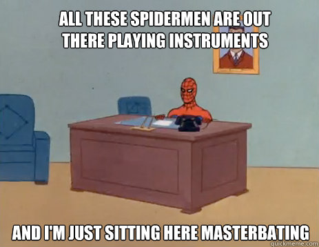 all these spidermen are out there playing instruments and i - masturbating spiderman