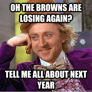 oh the browns are losing again tell me all about next year - Condescending Wonka