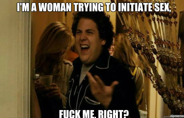 im a woman trying to initiate sex fuck me right - fuck me right