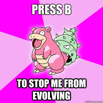 press b to stop me from evolving - 