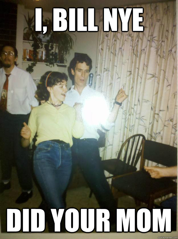 i bill nye did your mom - Bill Nye Rocks out.
