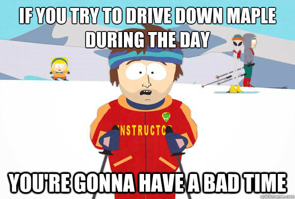 if you try to drive down maple during the day youre gonna h - Super Cool Ski Instructor