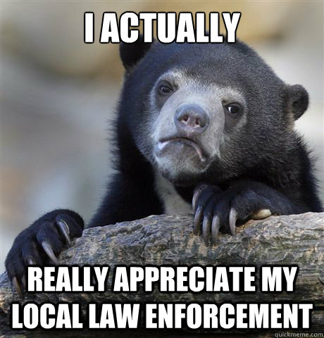 i actually really appreciate my local law enforcement - Confession Bear
