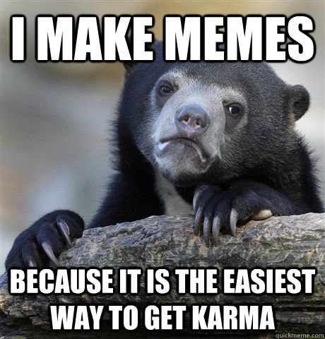i make memes because it is the easiest way to get karma - Confession Bear