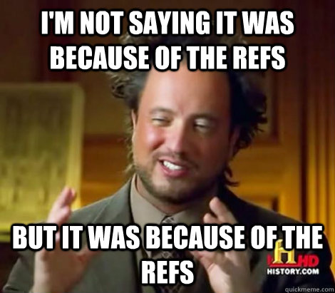 im not saying it was because of the refs but it was because - Aliens Dude