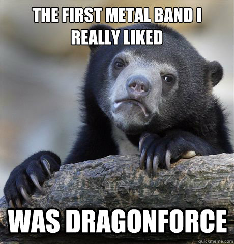 the first metal band i really liked was dragonforce - Confession Bear