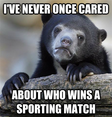 ive never once cared about who wins a sporting match - Confession Bear